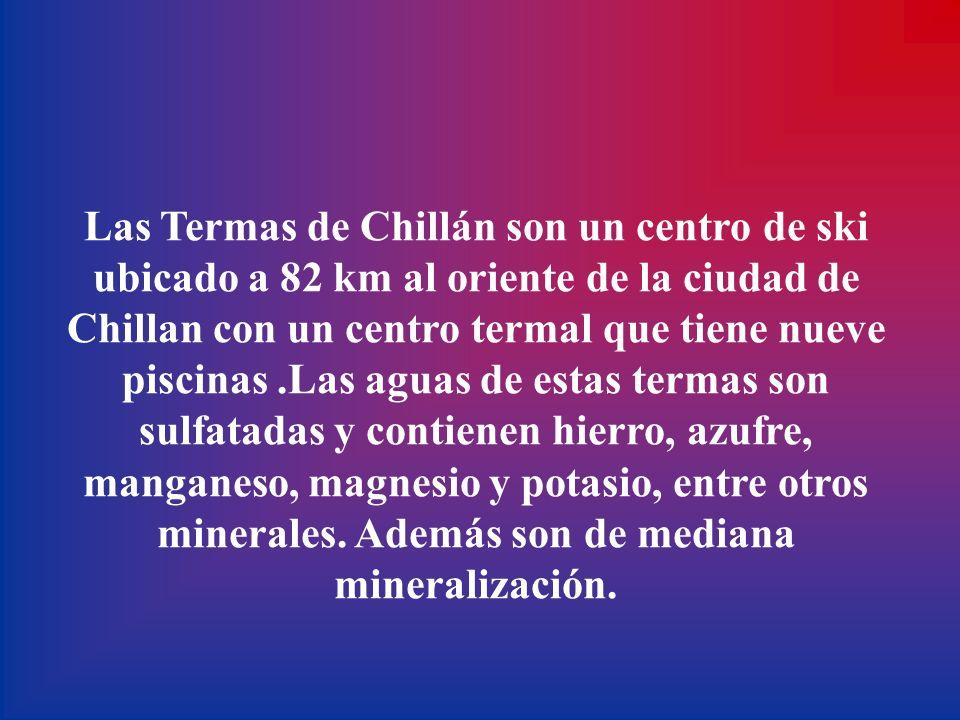 Las Termas de Chillán son un centro de ski ubicado a 82 km al oriente de la ciudad de Chillan con un centro termal que tiene nueve piscinas .Las aguas de estas termas son sulfatadas y contienen hierro, azufre, manganeso, magnesio y potasio, entre otros minerales.