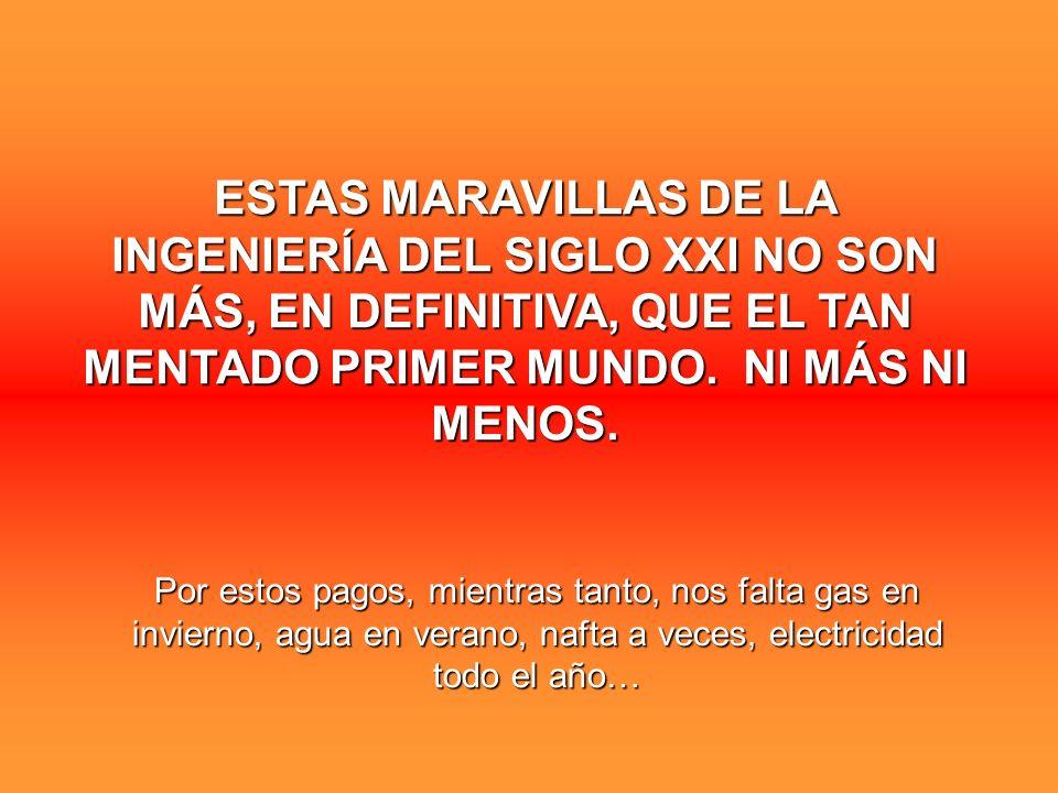 ESTAS MARAVILLAS DE LA INGENIERÍA DEL SIGLO XXI NO SON MÁS, EN DEFINITIVA, QUE EL TAN MENTADO PRIMER MUNDO. NI MÁS NI MENOS.