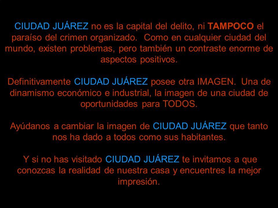 CIUDAD JUÁREZ no es la capital del delito, ni TAMPOCO el paraíso del crimen organizado. Como en cualquier ciudad del mundo, existen problemas, pero también un contraste enorme de aspectos positivos.