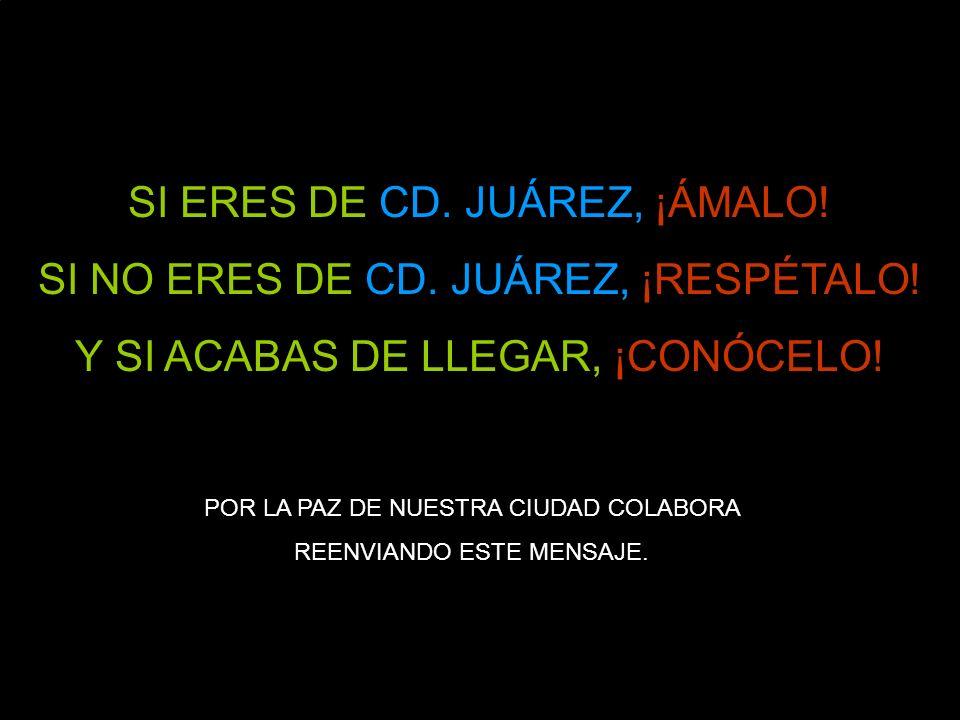 SI ERES DE CD. JUÁREZ, ¡ÁMALO! SI NO ERES DE CD. JUÁREZ, ¡RESPÉTALO!