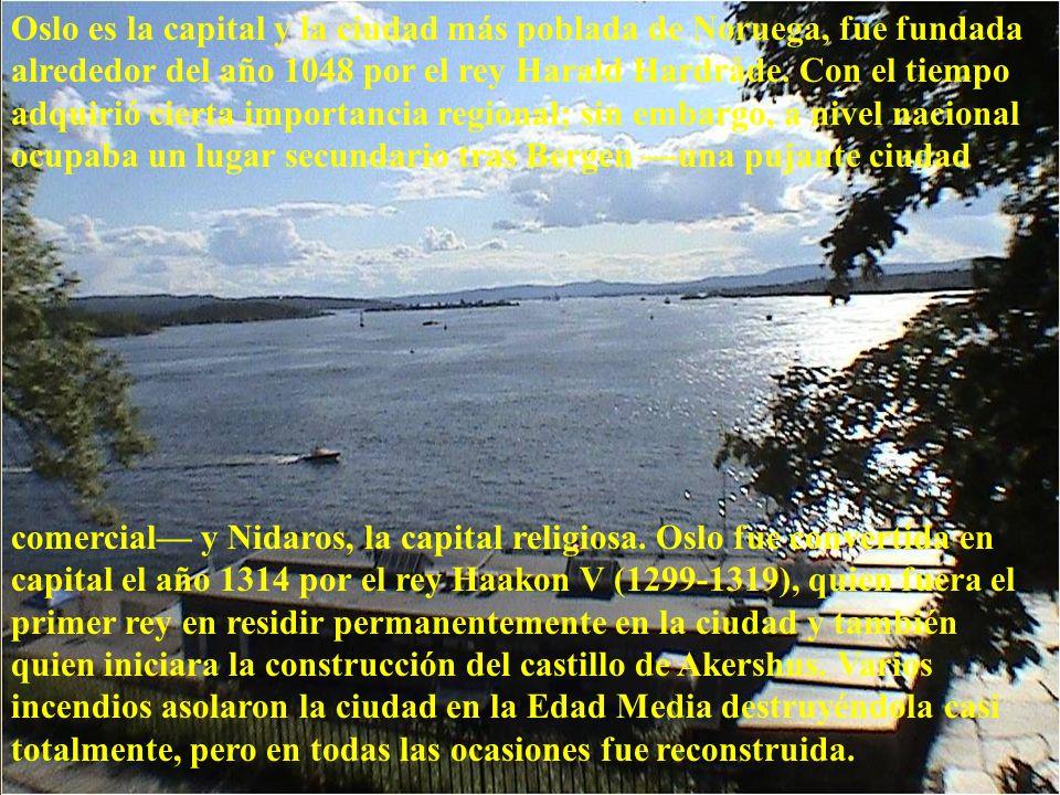 Oslo es la capital y la ciudad más poblada de Noruega, fue fundada alrededor del año 1048 por el rey Harald Hardråde. Con el tiempo adquirió cierta importancia regional; sin embargo, a nivel nacional