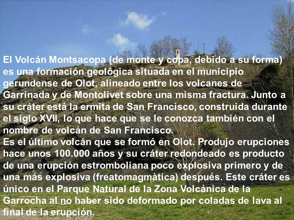 El Volcán Montsacopa (de monte y copa, debido a su forma) es una formación geológica situada en el municipio gerundense de Olot, alineado entre los volcanes de Garrinada y de Montolivet sobre una misma fractura. Junto a su cráter está la ermita de San Francisco, construida durante el siglo XVII, lo que hace que se le conozca también con el nombre de volcán de San Francisco.