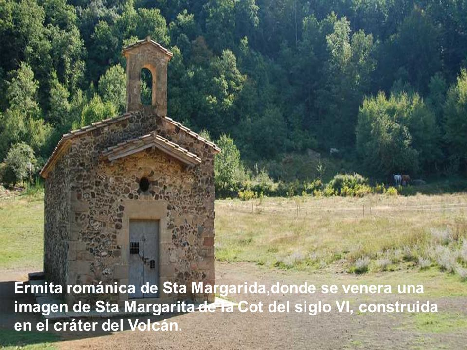 Ermita románica de Sta Margarida,donde se venera una imagen de Sta Margarita de la Cot del siglo VI, construida en el cráter del Volcán.