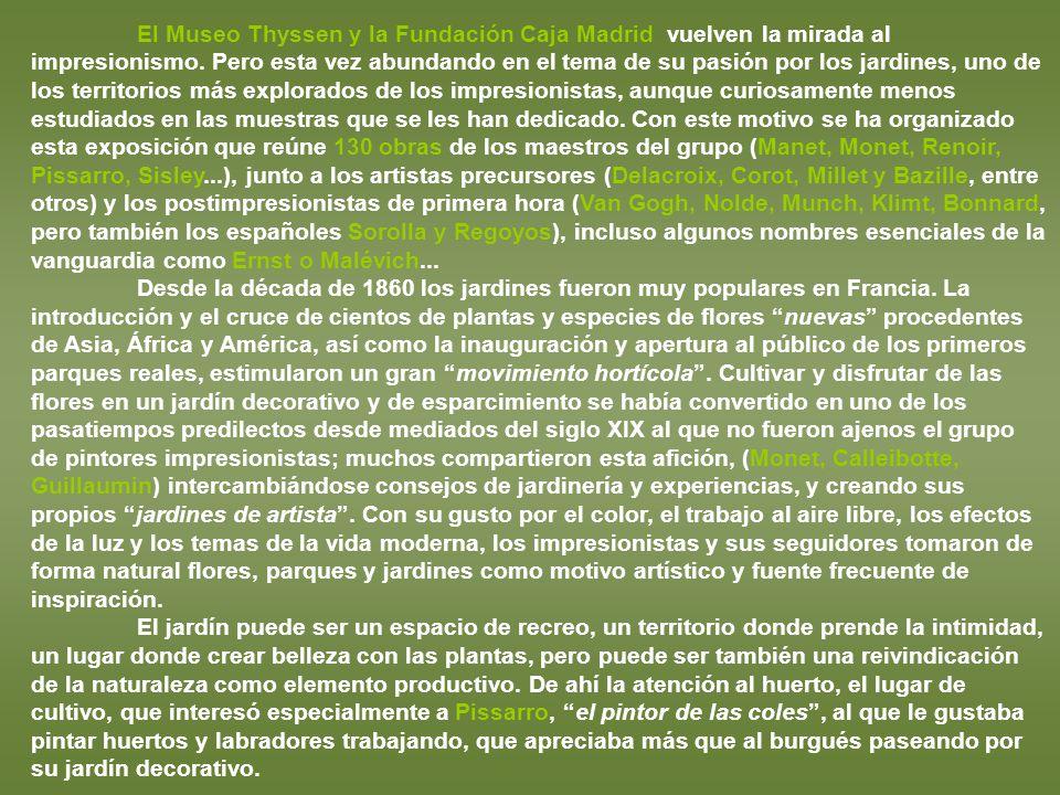 El Museo Thyssen y la Fundación Caja Madrid vuelven la mirada al impresionismo. Pero esta vez abundando en el tema de su pasión por los jardines, uno de los territorios más explorados de los impresionistas, aunque curiosamente menos estudiados en las muestras que se les han dedicado. Con este motivo se ha organizado esta exposición que reúne 130 obras de los maestros del grupo (Manet, Monet, Renoir, Pissarro, Sisley...), junto a los artistas precursores (Delacroix, Corot, Millet y Bazille, entre otros) y los postimpresionistas de primera hora (Van Gogh, Nolde, Munch, Klimt, Bonnard, pero también los españoles Sorolla y Regoyos), incluso algunos nombres esenciales de la vanguardia como Ernst o Malévich...