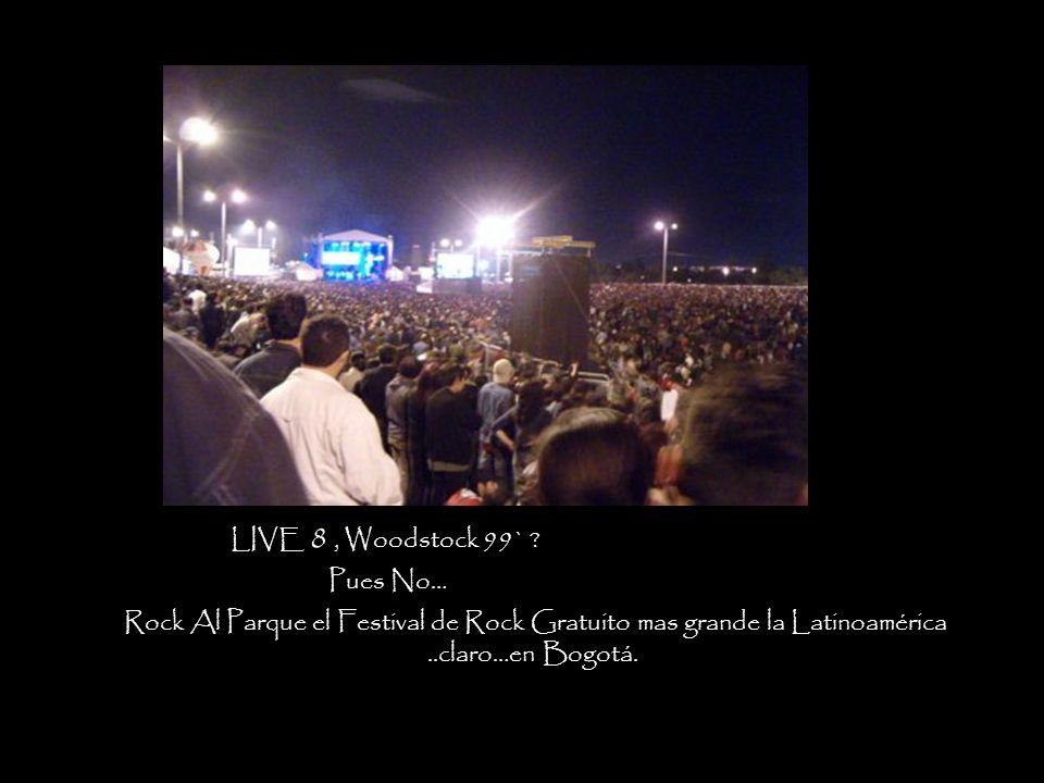 LIVE 8 , Woodstock 99` Pues No… Rock Al Parque el Festival de Rock Gratuito mas grande la Latinoamérica.