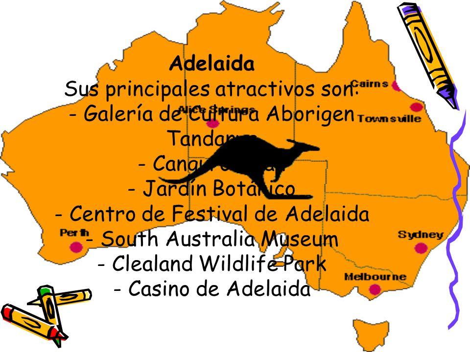Adelaida Sus principales atractivos son: - Galería de Cultura Aborigen Tandanya - Canguro Islán - Jardín Botánico - Centro de Festival de Adelaida - South Australia Museum - Clealand Wildlife Park - Casino de Adelaida