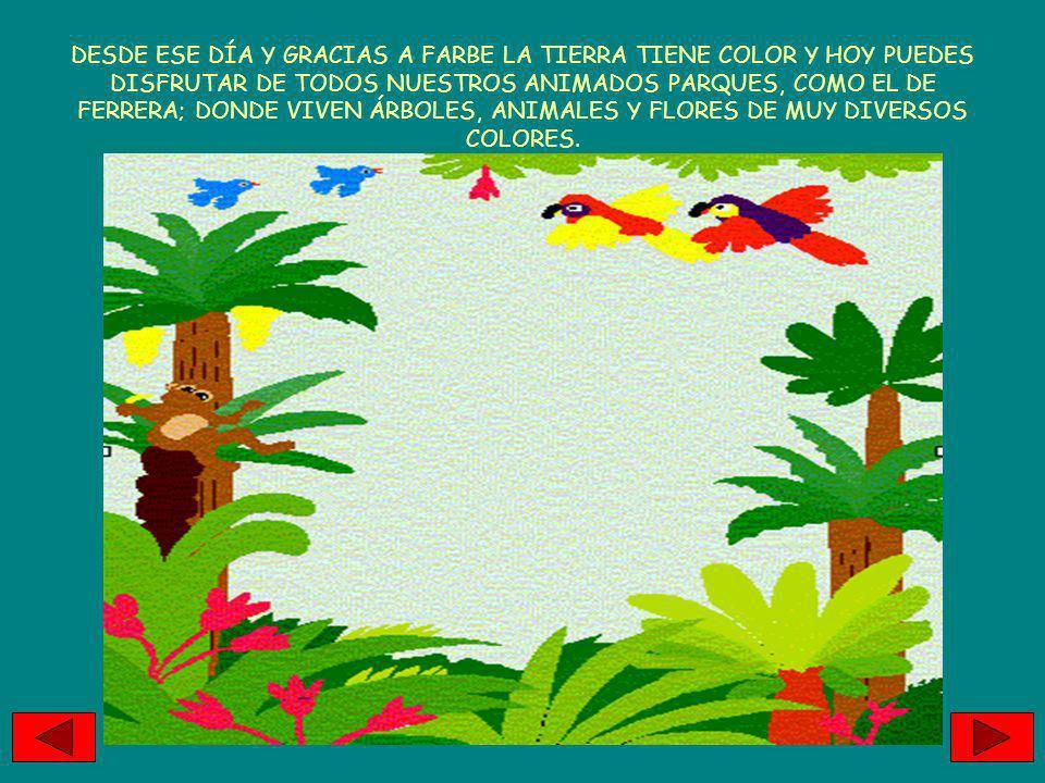 DESDE ESE DÍA Y GRACIAS A FARBE LA TIERRA TIENE COLOR Y HOY PUEDES DISFRUTAR DE TODOS NUESTROS ANIMADOS PARQUES, COMO EL DE FERRERA; DONDE VIVEN ÁRBOLES, ANIMALES Y FLORES DE MUY DIVERSOS COLORES.