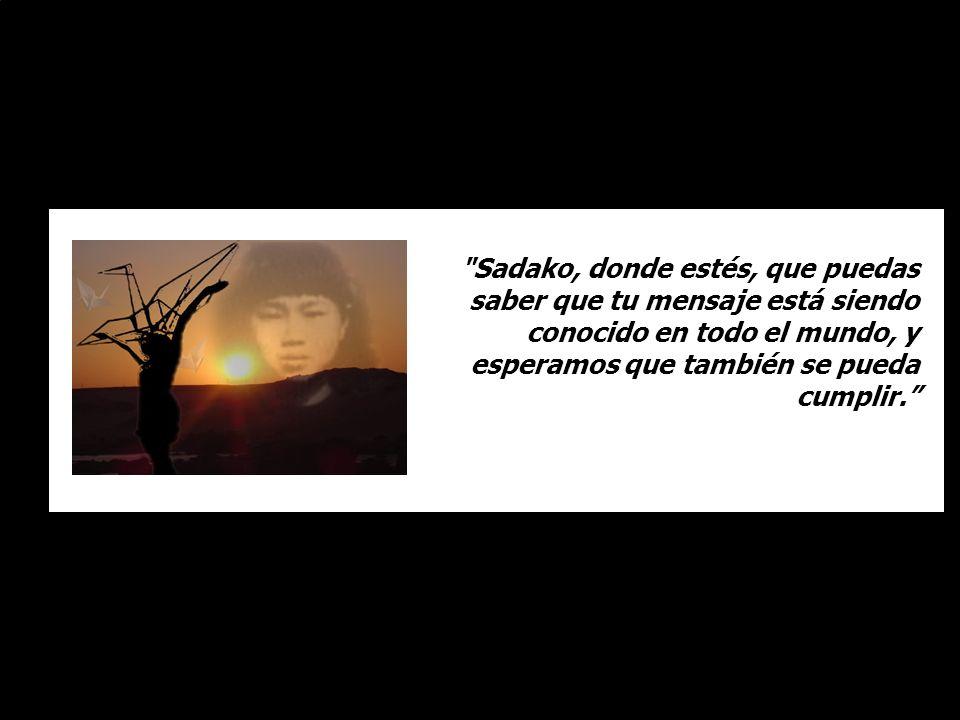 Sadako, donde estés, que puedas saber que tu mensaje está siendo conocido en todo el mundo, y esperamos que también se pueda cumplir.