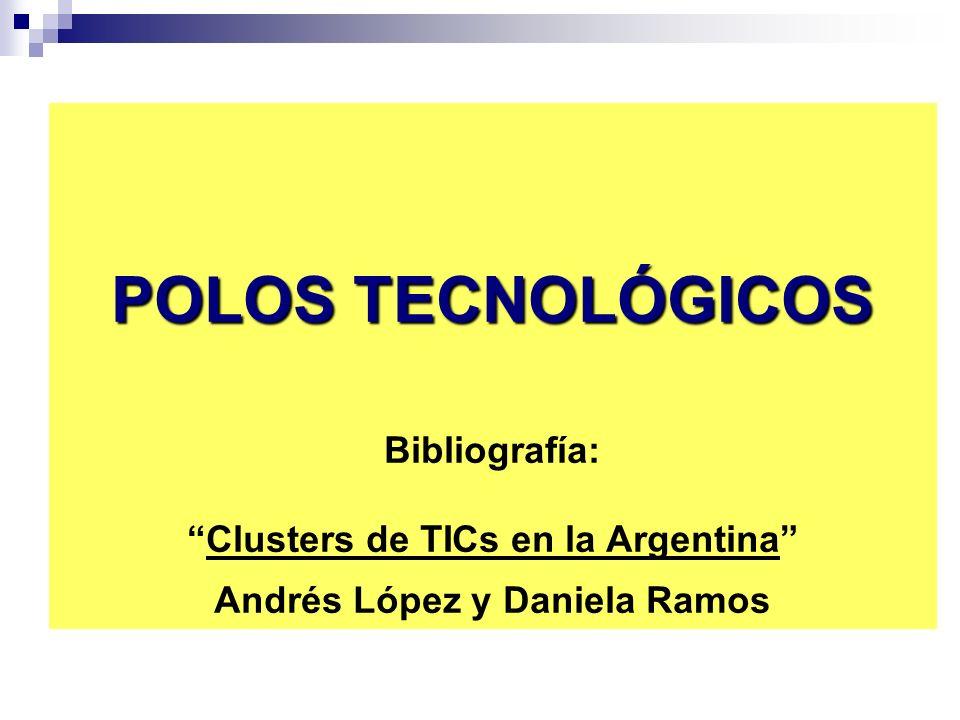 POLOS TECNOLÓGICOS Bibliografía: Clusters de TICs en la Argentina Andrés López y Daniela Ramos