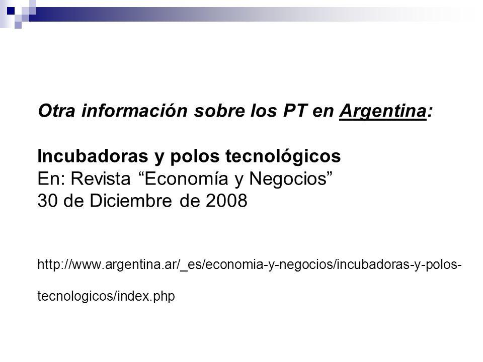 Otra información sobre los PT en Argentina: Incubadoras y polos tecnológicos En: Revista Economía y Negocios 30 de Diciembre de 2008 http://www.argentina.ar/_es/economia-y-negocios/incubadoras-y-polos-tecnologicos/index.php