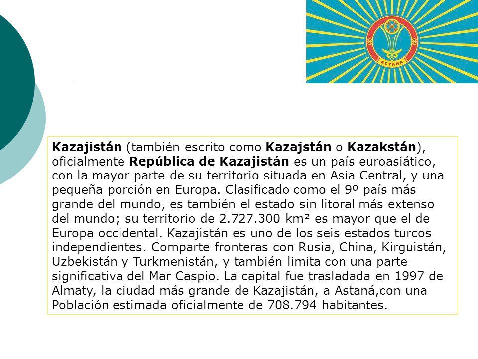 Kazajistán (también escrito como Kazajstán o Kazakstán), oficialmente República de Kazajistán es un país euroasiático, con la mayor parte de su territorio situada en Asia Central, y una pequeña porción en Europa. Clasificado como el 9º país más grande del mundo, es también el estado sin litoral más extenso del mundo; su territorio de 2.727.300 km² es mayor que el de Europa occidental. Kazajistán es uno de los seis estados turcos independientes. Comparte fronteras con Rusia, China, Kirguistán, Uzbekistán y Turkmenistán, y también limita con una parte significativa del Mar Caspio. La capital fue trasladada en 1997 de Almaty, la ciudad más grande de Kazajistán, a Astaná,con una