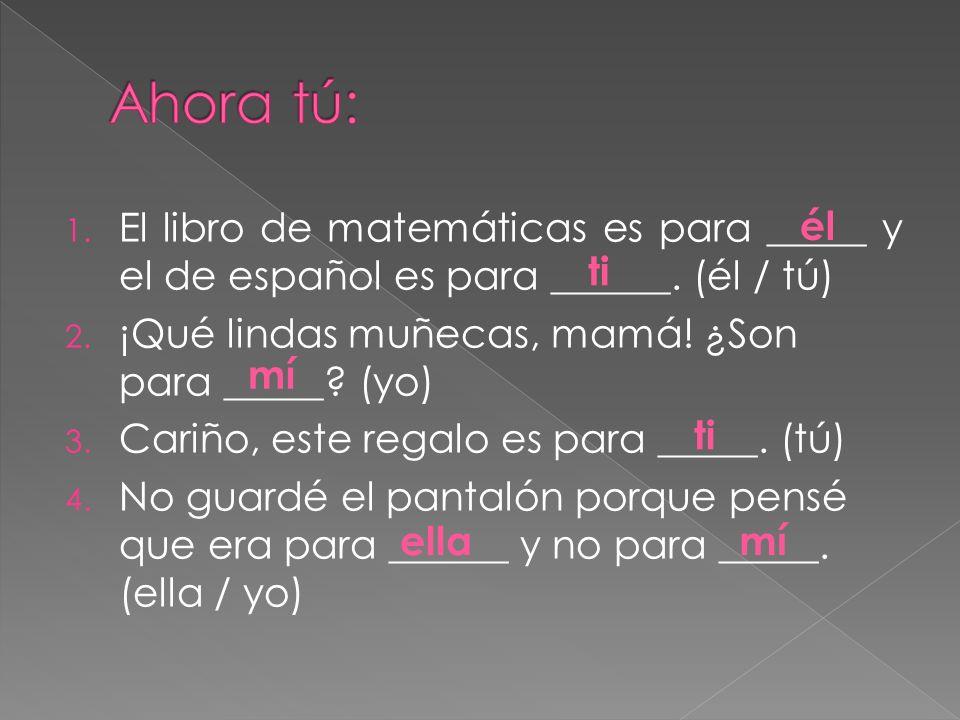 Ahora tú: El libro de matemáticas es para _____ y el de español es para ______. (él / tú) ¡Qué lindas muñecas, mamá! ¿Son para _____ (yo)