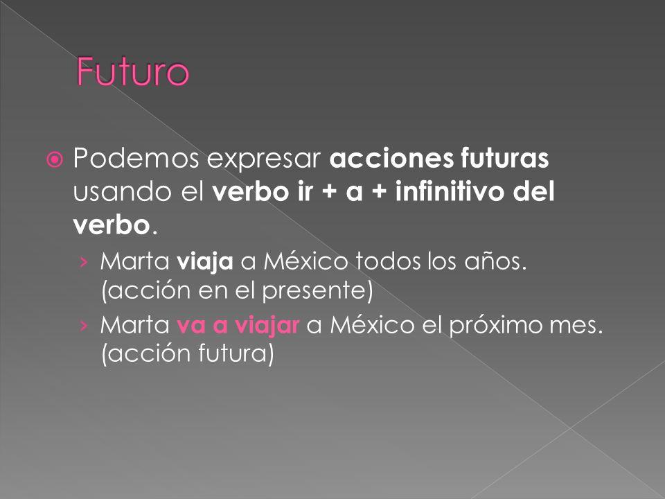 Futuro Podemos expresar acciones futuras usando el verbo ir + a + infinitivo del verbo. Marta viaja a México todos los años. (acción en el presente)