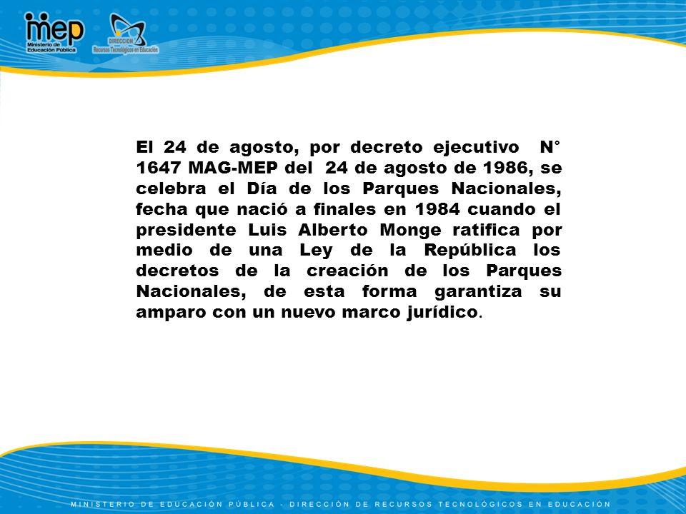 El 24 de agosto, por decreto ejecutivo N° 1647 MAG-MEP del 24 de agosto de 1986, se celebra el Día de los Parques Nacionales, fecha que nació a finales en 1984 cuando el presidente Luis Alberto Monge ratifica por medio de una Ley de la República los decretos de la creación de los Parques Nacionales, de esta forma garantiza su amparo con un nuevo marco jurídico.