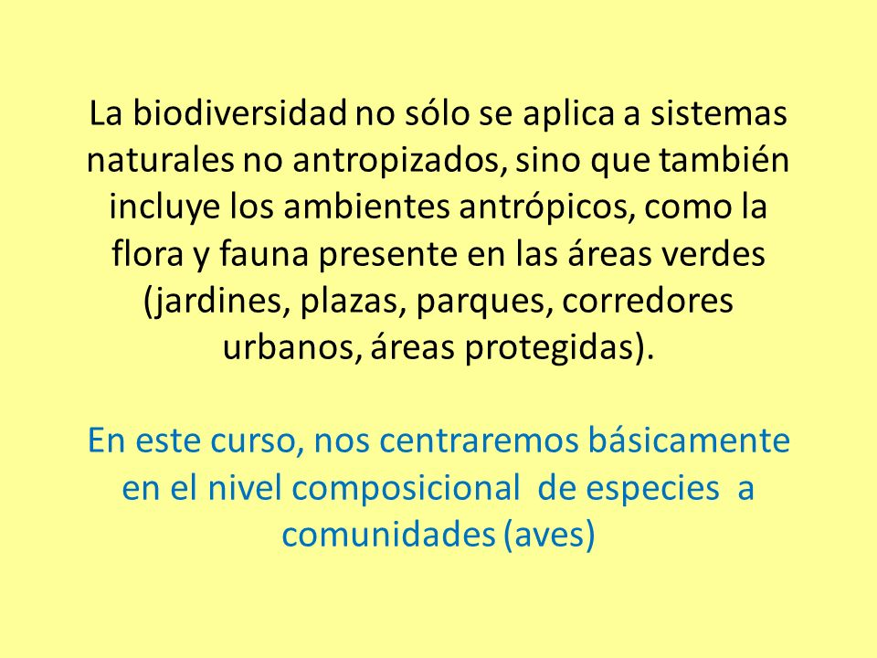 La biodiversidad no sólo se aplica a sistemas naturales no antropizados, sino que también incluye los ambientes antrópicos, como la flora y fauna presente en las áreas verdes (jardines, plazas, parques, corredores urbanos, áreas protegidas).