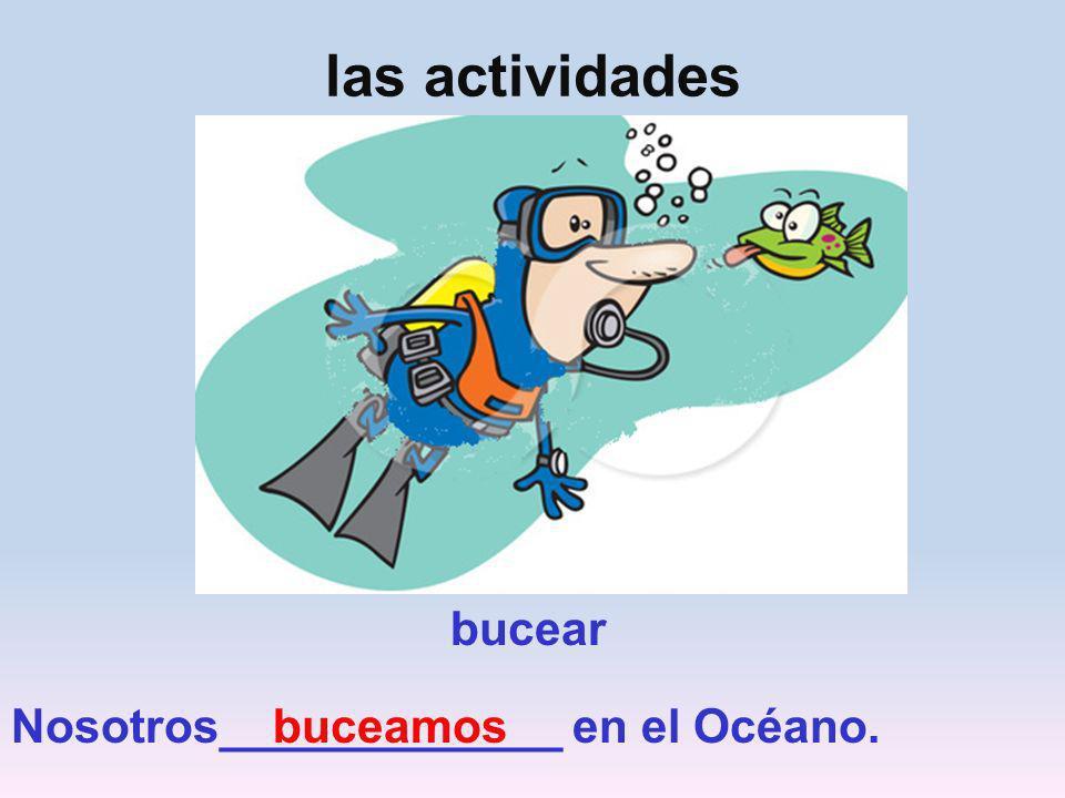 las actividades bucear Nosotros_____________ en el Océano. buceamos