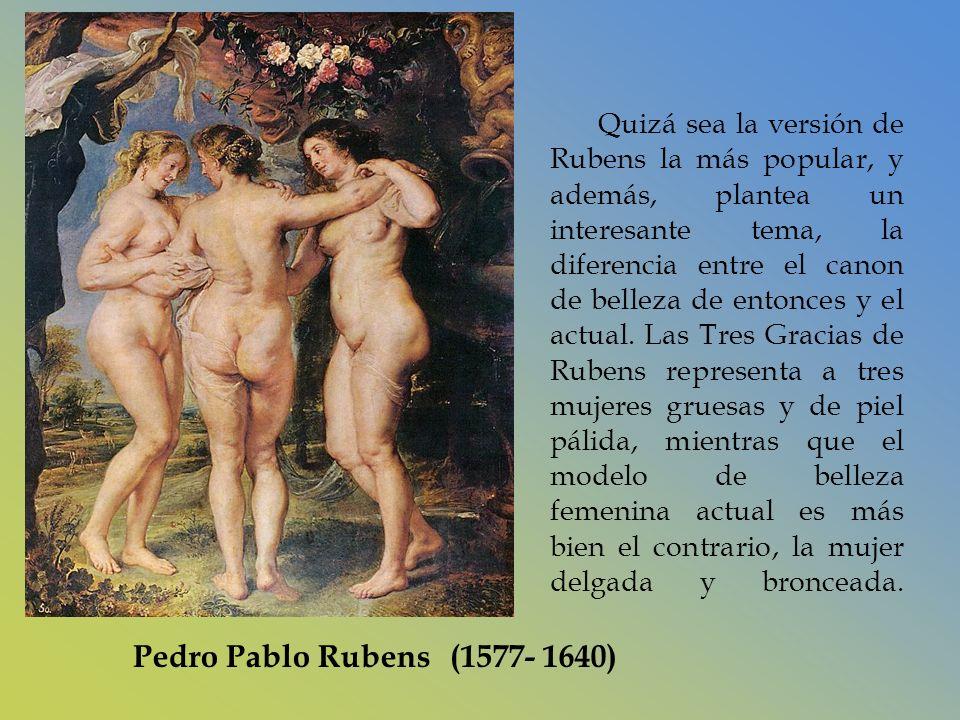 Quizá sea la versión de Rubens la más popular, y además, plantea un interesante tema, la diferencia entre el canon de belleza de entonces y el actual. Las Tres Gracias de Rubens representa a tres mujeres gruesas y de piel pálida, mientras que el modelo de belleza femenina actual es más bien el contrario, la mujer delgada y bronceada.