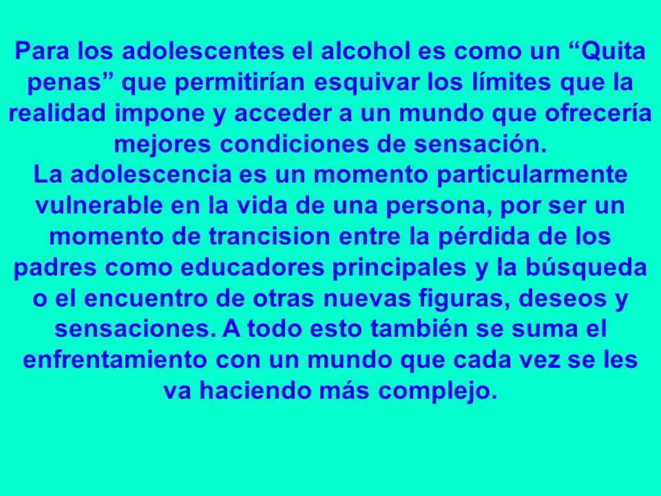 Para los adolescentes el alcohol es como un Quita penas que permitirían esquivar los límites que la realidad impone y acceder a un mundo que ofrecería mejores condiciones de sensación.