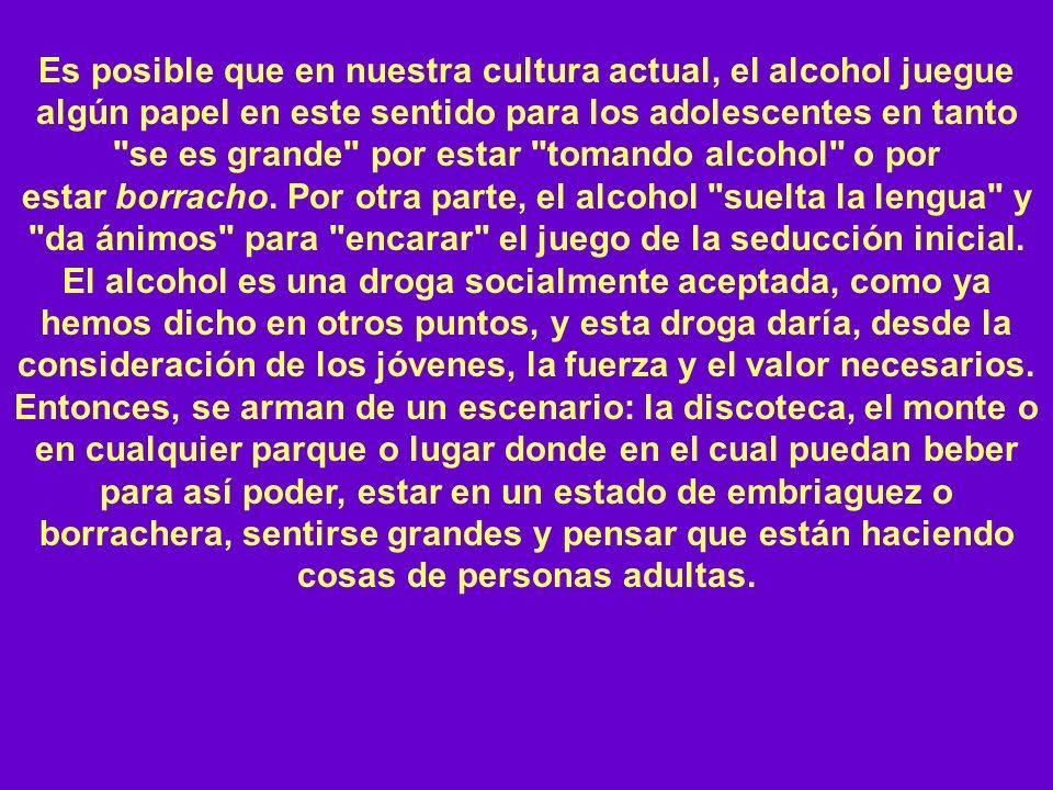 Es posible que en nuestra cultura actual, el alcohol juegue algún papel en este sentido para los adolescentes en tanto se es grande por estar tomando alcohol o por estar borracho. Por otra parte, el alcohol suelta la lengua y da ánimos para encarar el juego de la seducción inicial.