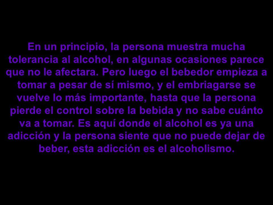 En un principio, la persona muestra mucha tolerancia al alcohol, en algunas ocasiones parece que no le afectara.