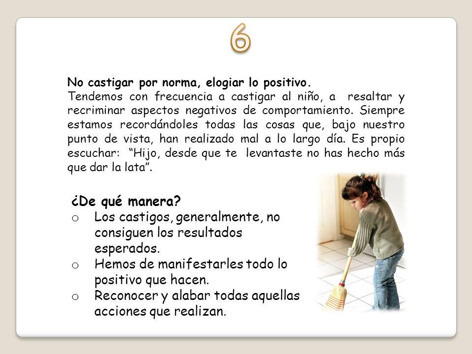 6 No castigar por norma, elogiar lo positivo.
