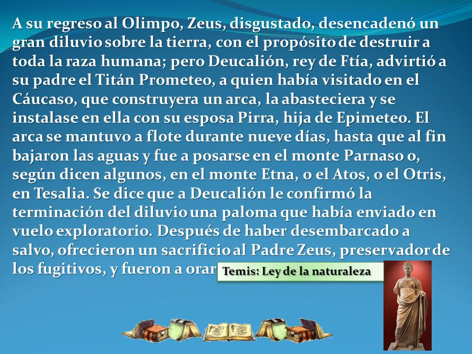 A su regreso al Olimpo, Zeus, disgustado, desencadenó un gran diluvio sobre la tierra, con el propósito de destruir a toda la raza humana; pero Deucalión, rey de Ftía, advirtió a su padre el Titán Prometeo, a quien había visitado en el Cáucaso, que construyera un arca, la abasteciera y se instalase en ella con su esposa Pirra, hija de Epimeteo. El arca se mantuvo a flote durante nueve días, hasta que al fin bajaron las aguas y fue a posarse en el monte Parnaso o, según dicen algunos, en el monte Etna, o el Atos, o el Otris, en Tesalia. Se dice que a Deucalión le confirmó la terminación del diluvio una paloma que había enviado en vuelo exploratorio. Después de haber desembarcado a salvo, ofrecieron un sacrificio al Padre Zeus, preservador de los fugitivos, y fueron a orar en el templo de Temis.