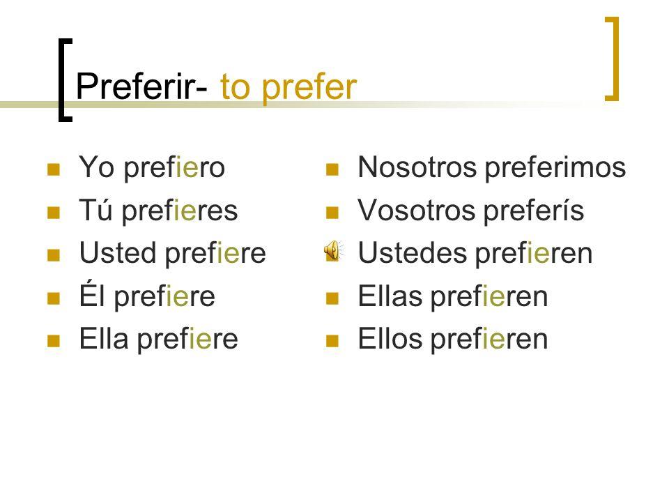Preferir- to prefer Yo prefiero Tú prefieres Usted prefiere