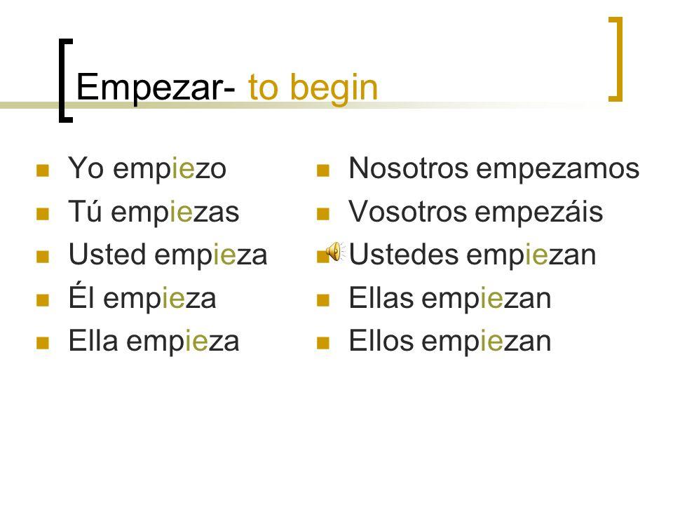 Empezar- to begin Yo empiezo Tú empiezas Usted empieza Él empieza