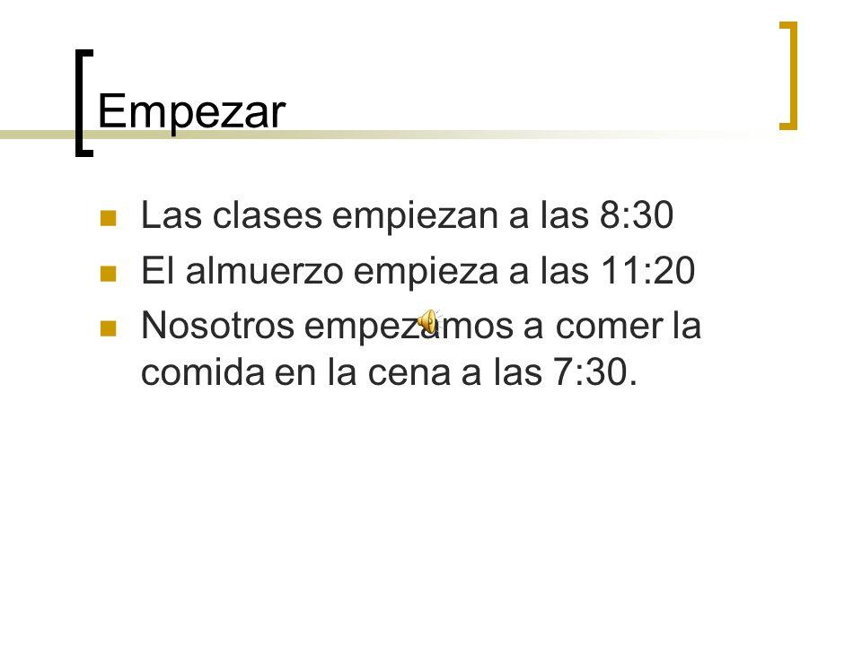 Empezar Las clases empiezan a las 8:30 El almuerzo empieza a las 11:20