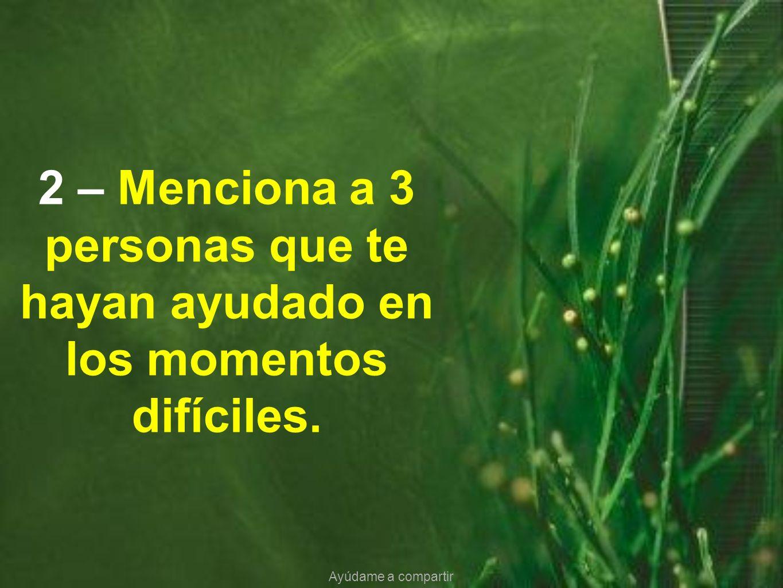 2 – Menciona a 3 personas que te hayan ayudado en los momentos difíciles.