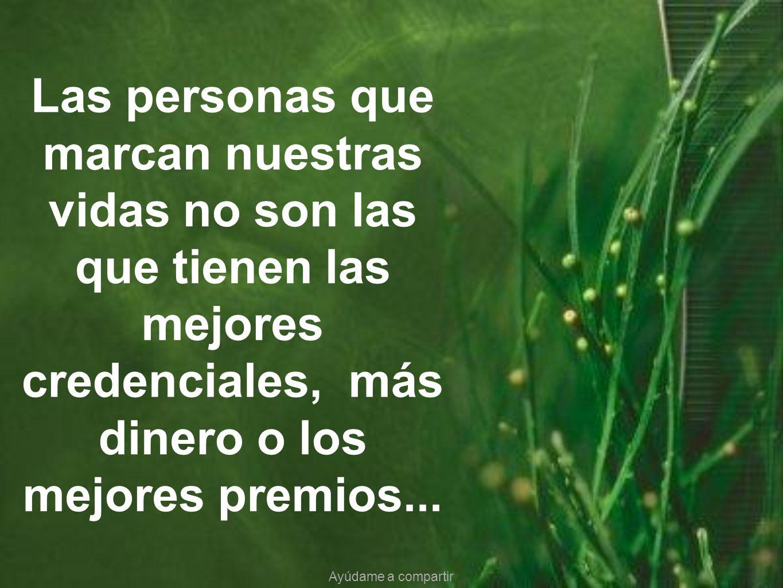 Las personas que marcan nuestras vidas no son las que tienen las mejores credenciales, más dinero o los mejores premios...
