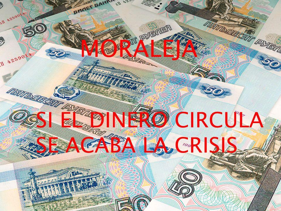 MORALEJA SI EL DINERO CIRCULA SE ACABA LA CRISIS