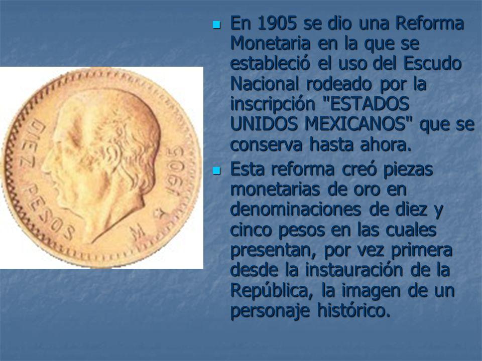 En 1905 se dio una Reforma Monetaria en la que se estableció el uso del Escudo Nacional rodeado por la inscripción ESTADOS UNIDOS MEXICANOS que se conserva hasta ahora.