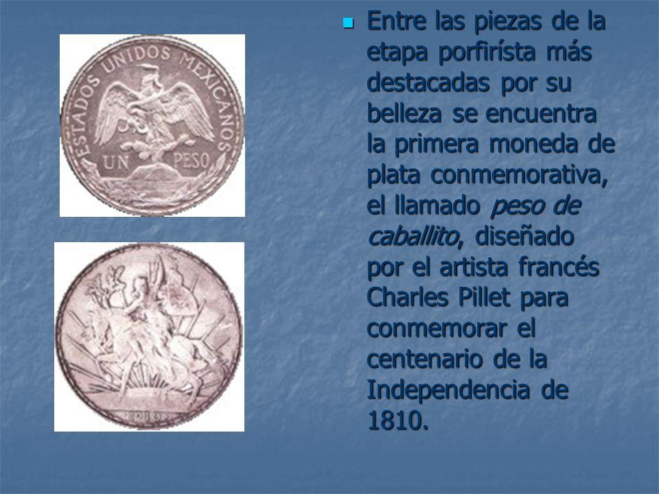 Entre las piezas de la etapa porfirísta más destacadas por su belleza se encuentra la primera moneda de plata conmemorativa, el llamado peso de caballito, diseñado por el artista francés Charles Pillet para conmemorar el centenario de la Independencia de 1810.