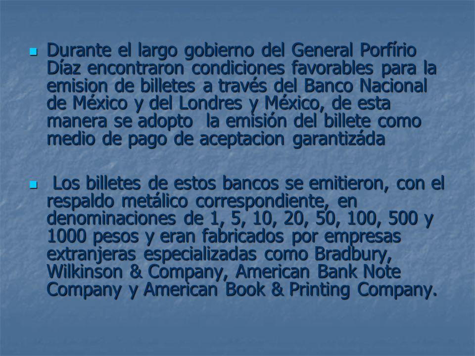 Durante el largo gobierno del General Porfírio Díaz encontraron condiciones favorables para la emision de billetes a través del Banco Nacional de México y del Londres y México, de esta manera se adopto la emisión del billete como medio de pago de aceptacion garantizáda