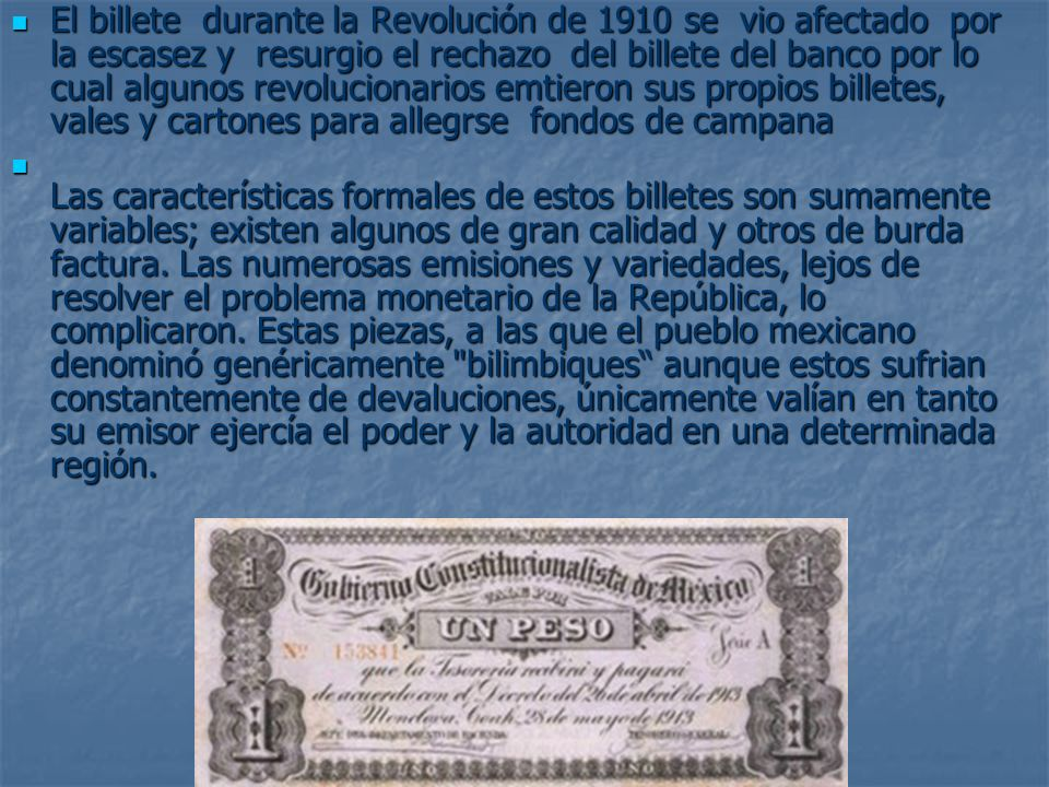 El billete durante la Revolución de 1910 se vio afectado por la escasez y resurgio el rechazo del billete del banco por lo cual algunos revolucionarios emtieron sus propios billetes, vales y cartones para allegrse fondos de campana