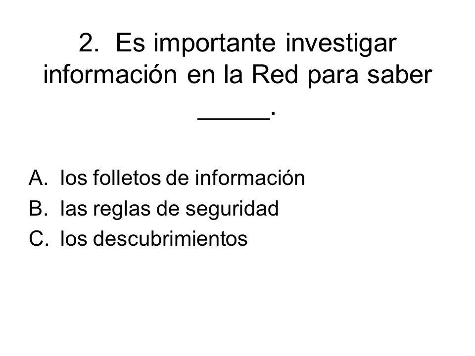 2. Es importante investigar información en la Red para saber _____.