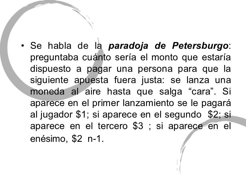 Se habla de la paradoja de Petersburgo: preguntaba cuánto sería el monto que estaría dispuesto a pagar una persona para que la siguiente apuesta fuera justa: se lanza una moneda al aire hasta que salga cara .