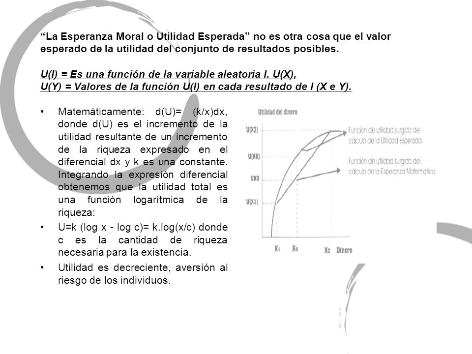 La Esperanza Moral o Utilidad Esperada no es otra cosa que el valor esperado de la utilidad del conjunto de resultados posibles. U(I) = Es una función de la variable aleatoria I. U(X), U(Y) = Valores de la función U(I) en cada resultado de I (X e Y).