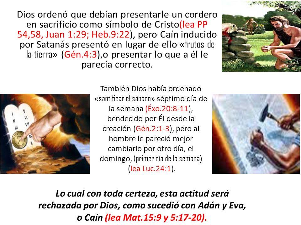 Dios ordenó que debían presentarle un cordero en sacrificio como símbolo de Cristo(lea PP 54,58, Juan 1:29; Heb.9:22), pero Caín inducido por Satanás presentó en lugar de ello «frutos de la tierra» (Gén.4:3),o presentar lo que a él le parecía correcto.