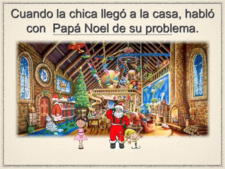 Cuando la chica llegó a la casa, habló con Papá Noel de su problema.