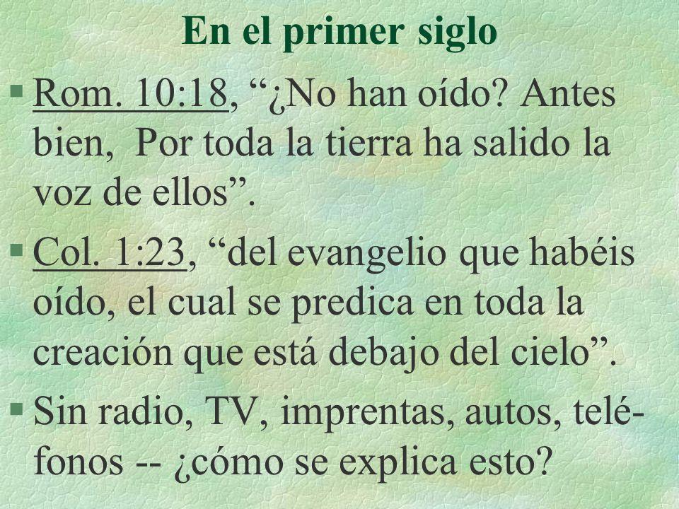 En el primer siglo Rom. 10:18, ¿No han oído Antes bien, Por toda la tierra ha salido la voz de ellos .