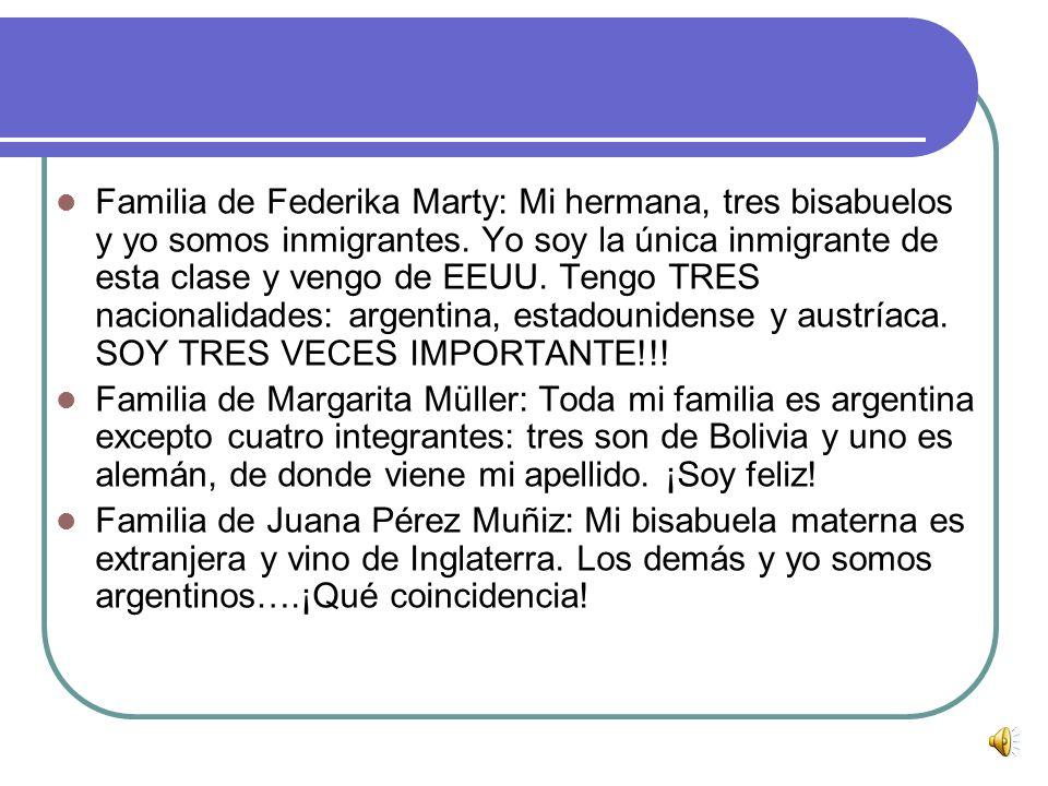 Familia de Federika Marty: Mi hermana, tres bisabuelos y yo somos inmigrantes. Yo soy la única inmigrante de esta clase y vengo de EEUU. Tengo TRES nacionalidades: argentina, estadounidense y austríaca. SOY TRES VECES IMPORTANTE!!!