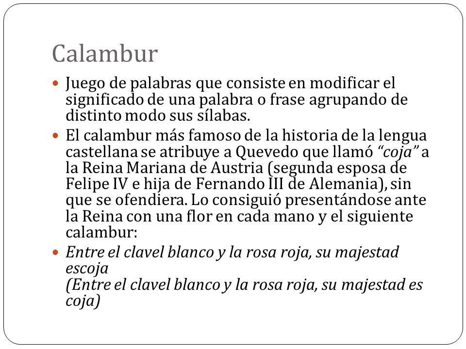 Calambur Juego de palabras que consiste en modificar el significado de una palabra o frase agrupando de distinto modo sus sílabas.