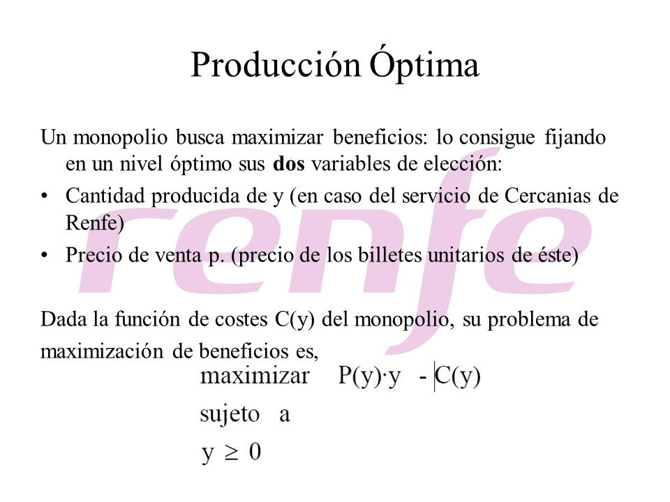 Producción Óptima Un monopolio busca maximizar beneficios: lo consigue fijando en un nivel óptimo sus dos variables de elección:
