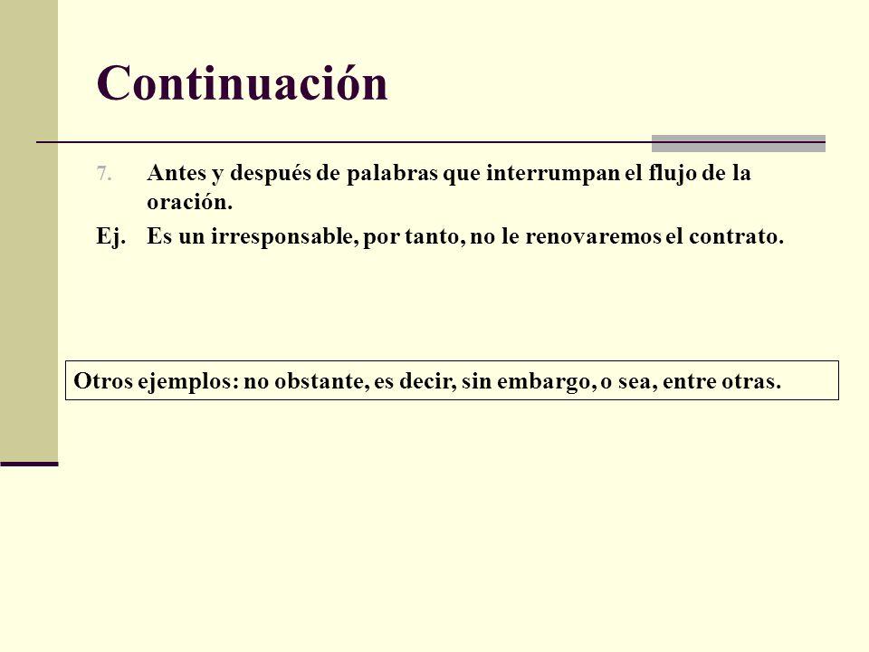 ContinuaciónAntes y después de palabras que interrumpan el flujo de la oración. Ej. Es un irresponsable, por tanto, no le renovaremos el contrato.