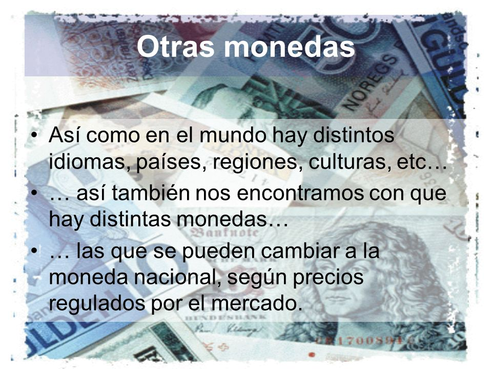 Otras monedas Así como en el mundo hay distintos idiomas, países, regiones, culturas, etc…