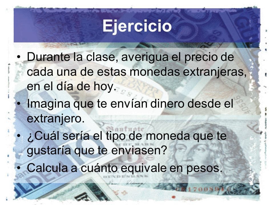 Ejercicio Durante la clase, averigua el precio de cada una de estas monedas extranjeras, en el día de hoy.