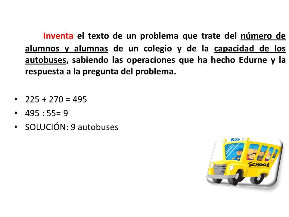 Inventa el texto de un problema que trate del número de alumnos y alumnas de un colegio y de la capacidad de los autobuses, sabiendo las operaciones que ha hecho Edurne y la respuesta a la pregunta del problema.