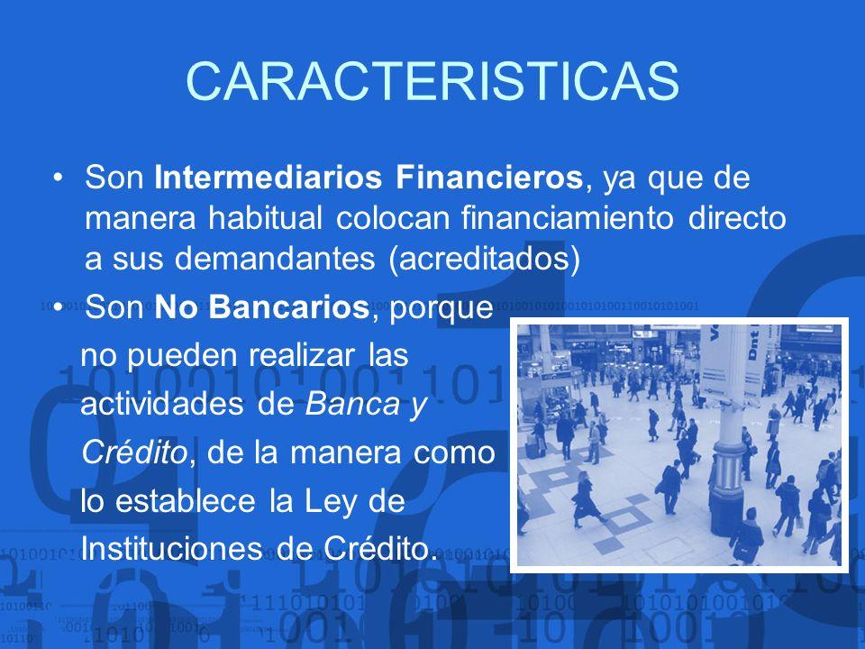 CARACTERISTICAS Son Intermediarios Financieros, ya que de manera habitual colocan financiamiento directo a sus demandantes (acreditados)